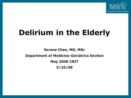Delirium in the Elderly Serena Chao, MD, MSc Department of Medicine-Geriatrics Section May 2008 CRIT 5/10/08.