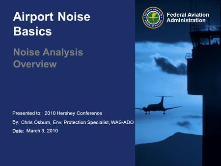 Presented to: By: Date: Federal Aviation Administration Airport Noise Basics Noise Analysis Overview 2010 Hershey Conference Chris Osburn, Env. Protection.