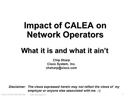 1 © 2000, Cisco Systems, Inc. CALEA_NANOG_2000_0611.ppt Impact of CALEA on Network Operators What it is and what it ain't Chip Sharp Cisco System, Inc.