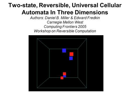 Two-state, Reversible, Universal Cellular Automata In Three Dimensions Authors: Daniel B. Miller & Edward Fredkin Carnegie Mellon West Computing Frontiers.