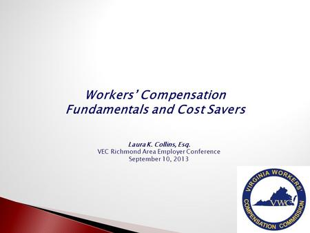 Workers' Compensation Fundamentals and Cost Savers 1 Laura K. Collins, Esq. VEC Richmond Area Employer Conference September 10, 2013.