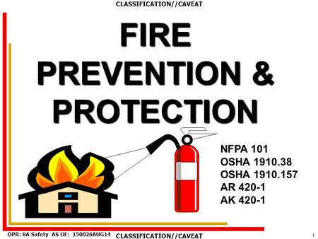 1 AS OF: 150026AUG14OPR: 8A Safety CLASSIFICATION//CAVEAT FIRE PREVENTION & PROTECTION NFPA 101 OSHA 1910.38 OSHA 1910.157 AR 420-1 AK 420-1.