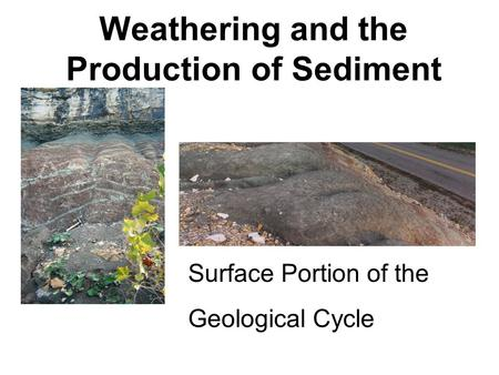 Weathering and the Production of Sediment Surface Portion of the Geological Cycle.
