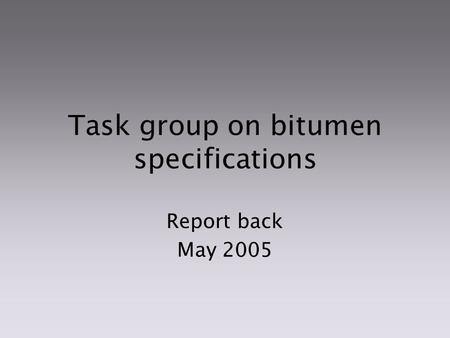 Task group on bitumen specifications Report back May 2005.