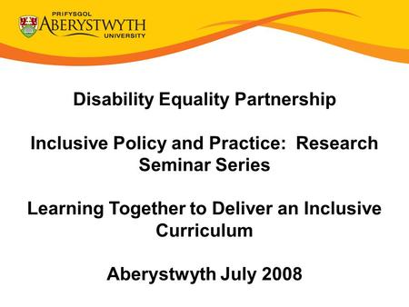 Disability Equality Partnership Inclusive Policy and Practice: Research Seminar Series Learning Together to Deliver an Inclusive Curriculum Aberystwyth.