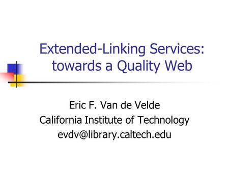 Extended-Linking Services: towards a Quality Web Eric F. Van de Velde California Institute of Technology