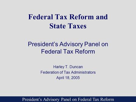 President's Advisory Panel on Federal Tax Reform Federal Tax Reform and State Taxes President's Advisory Panel on Federal Tax Reform Harley T. Duncan Federation.