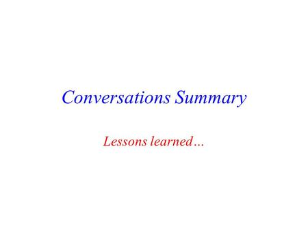 Conversations Summary Lessons learned… Use of ppt… Use of ppt (or some equivalent) is the future. – How to use it well needs to be refined. Use of ppt.