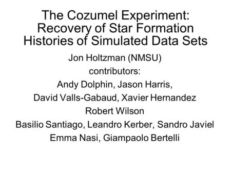 The Cozumel Experiment: Recovery of Star Formation Histories of Simulated Data Sets Jon Holtzman (NMSU) contributors: Andy Dolphin, Jason Harris, David.