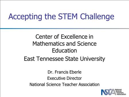 Accepting the STEM Challenge Center of Excellence in Mathematics and Science Education East Tennessee State University Dr. Francis Eberle Executive Director.