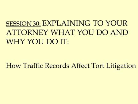 SESSION 30: EXPLAINING TO YOUR ATTORNEY WHAT YOU DO AND WHY YOU DO IT: How Traffic Records Affect Tort Litigation.