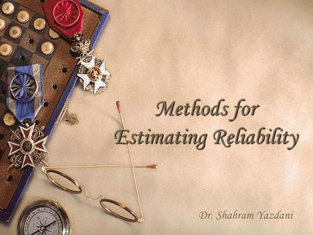 1 Methods for Estimating Reliability Dr. Shahram Yazdani.