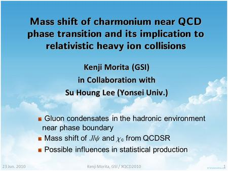 23 Jun. 2010Kenji Morita, GSI / XQCD20101 Mass shift of charmonium near QCD phase transition and its implication to relativistic heavy ion collisions Kenji.