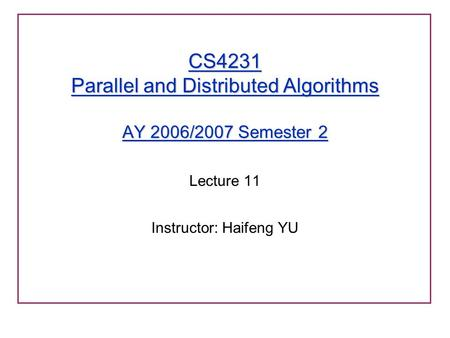 CS4231 Parallel and Distributed Algorithms AY 2006/2007 Semester 2 Lecture 11 Instructor: Haifeng YU.