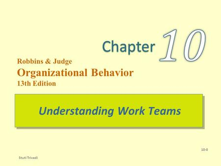 Robbins & Judge Organizational Behavior 13th Edition Understanding Work Teams 10-0 Stuti Trivedi.