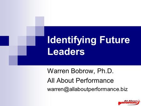 Identifying Future Leaders Warren Bobrow, Ph.D. All About Performance