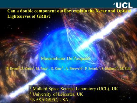 Can a double component outflow explain the X-ray and Optical Lightcurves of GRBs? Massimiliano De Pasquale 1 P. Evans 2, S. Oates 1, M. Page 1, S. Zane.