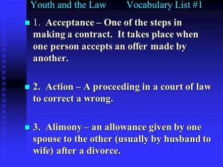 Youth and the Law Vocabulary List #1 1. Acceptance – One of the steps in making a contract. It takes place when one person accepts an offer made by another.