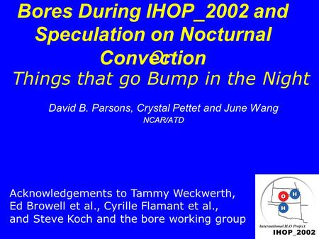 Bores During IHOP_2002 and Speculation on Nocturnal Convection David B. Parsons, Crystal Pettet and June Wang NCAR/ATD Acknowledgements to Tammy Weckwerth,