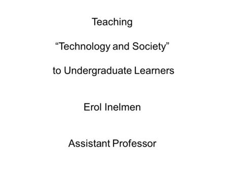"Teaching ""Technology and Society"" to Undergraduate Learners Erol Inelmen Assistant Professor."