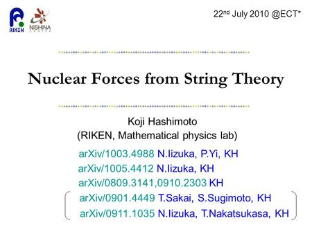 Nuclear Forces from String Theory Koji Hashimoto (RIKEN, Mathematical physics lab) 22 nd July arXiv/1003.4988 N.Iizuka, P.Yi, KH arXiv/0809.3141,0910.2303.