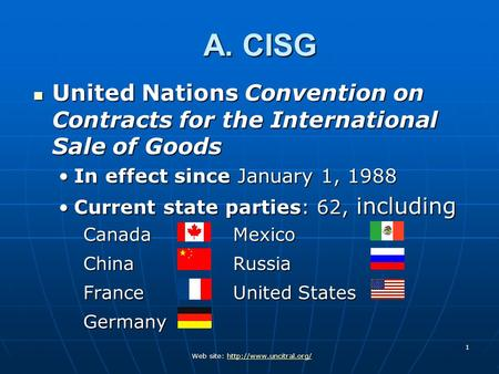 A. CISG United Nations Convention on Contracts for the International Sale of Goods In effect since January 1, 1988 Current state parties: 62, including.