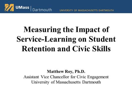 Measuring the Impact of Service-Learning on Student Retention and Civic Skills Matthew Roy, Ph.D. Assistant Vice Chancellor for Civic Engagement University.