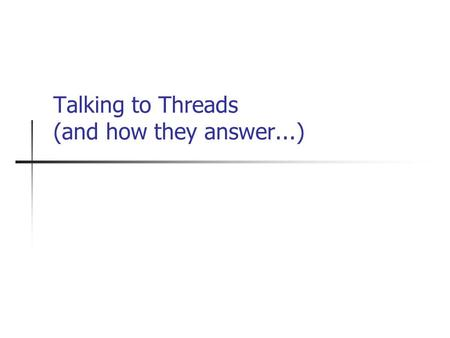 Talking to Threads (and how they answer...). Corralling Threads So you can create and synchronize threads... How do you control the threads you have?