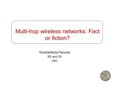 Multi-hop wireless networks: Fact or fiction? Konstantinos Psounis EE and CS USC.