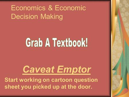 Economics & Economic Decision Making Caveat Emptor Start working on cartoon question sheet you picked up at the door.