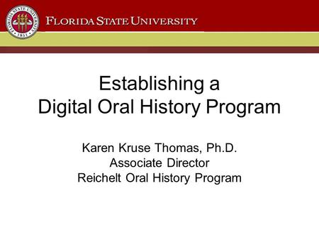 Establishing a Digital Oral History Program Karen Kruse Thomas, Ph.D. Associate Director Reichelt Oral History Program.