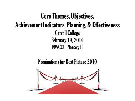 Core Themes, Objectives, Achievement Indicators, Planning, & Effectiveness Carroll College February 19, 2010 NWCCU Plenary II Nominations for Best Picture.