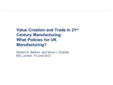 Value Creation and Trade in 21 st Century Manufacturing: What Policies for UK Manufacturing? Richard E. Baldwin and Simon J. Evenett BIS, London, 14 June.