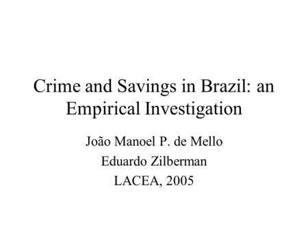 Crime and Savings in Brazil: an Empirical Investigation João Manoel P. de Mello Eduardo Zilberman LACEA, 2005.