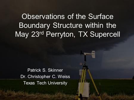 Observations of the Surface Boundary Structure within the May 23 rd Perryton, TX Supercell Patrick S. Skinner Dr. Christopher C. Weiss Texas Tech University.
