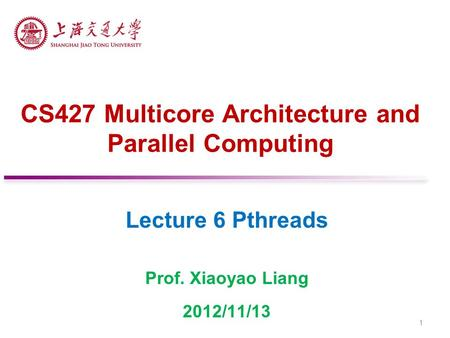 CS427 Multicore Architecture and Parallel Computing Lecture 6 Pthreads Prof. Xiaoyao Liang 2012/11/13 1.