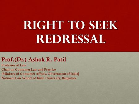 Right to Seek Redressal Prof.(Dr.) Ashok R. Patil Professor of Law Chair on Consumer Law and Practice [Ministry of Consumer Affairs, Government of India]