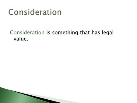 Consideration is something that has legal value..