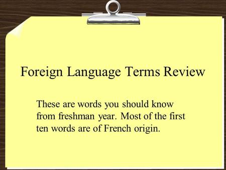 Foreign Language Terms Review These are words you should know from freshman year. Most of the first ten words are of French origin.