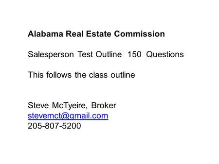 Alabama Real Estate Commission Salesperson Test Outline 150 Questions This follows the class outline Steve McTyeire, Broker 205-807-5200.