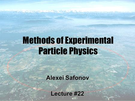 1 Methods of Experimental Particle Physics Alexei Safonov Lecture #22.