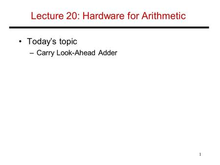 Lecture 20: Hardware for Arithmetic Today's topic –Carry Look-Ahead Adder 1.