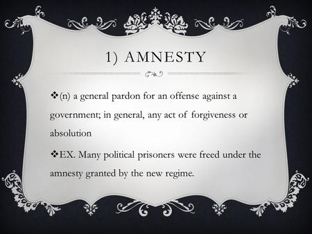 1) AMNESTY  (n) a general pardon for an offense against a government; in general, any act of forgiveness or absolution  EX. Many political prisoners.