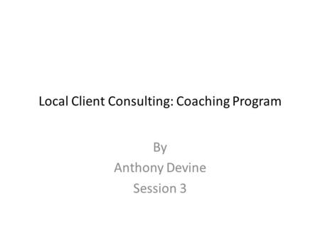 Local Client Consulting: Coaching Program By Anthony Devine Session 3.