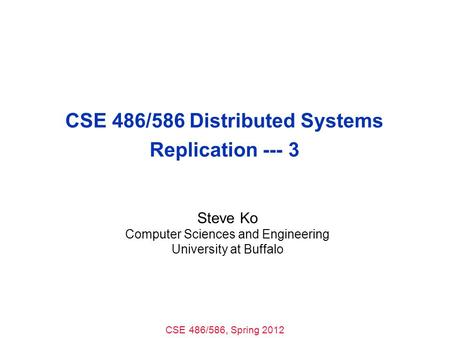 CSE 486/586, Spring 2012 CSE 486/586 Distributed Systems Replication --- 3 Steve Ko Computer Sciences and Engineering University at Buffalo.