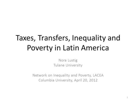Taxes, Transfers, Inequality and Poverty in Latin America Nora Lustig Tulane University Network on Inequality and Poverty, LACEA Columbia University, April.