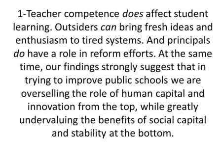 1-Teacher competence does affect student learning. Outsiders can bring fresh ideas and enthusiasm to tired systems. And principals do have a role in reform.