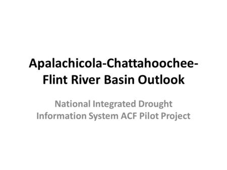 Apalachicola-Chattahoochee- Flint River Basin Outlook National Integrated Drought Information System ACF Pilot Project.