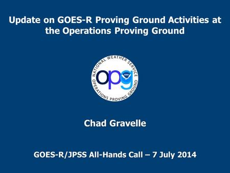 Update on GOES-R Proving Ground Activities at the Operations Proving Ground Chad Gravelle GOES-R/JPSS All-Hands Call – 7 July 2014.