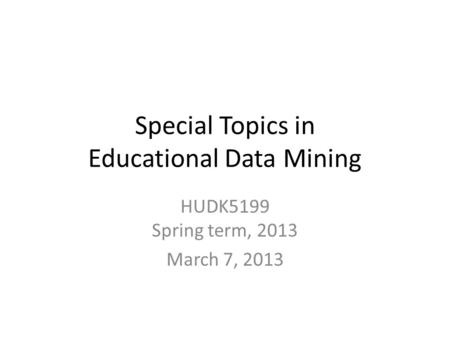 Special Topics in Educational Data Mining HUDK5199 Spring term, 2013 March 7, 2013.